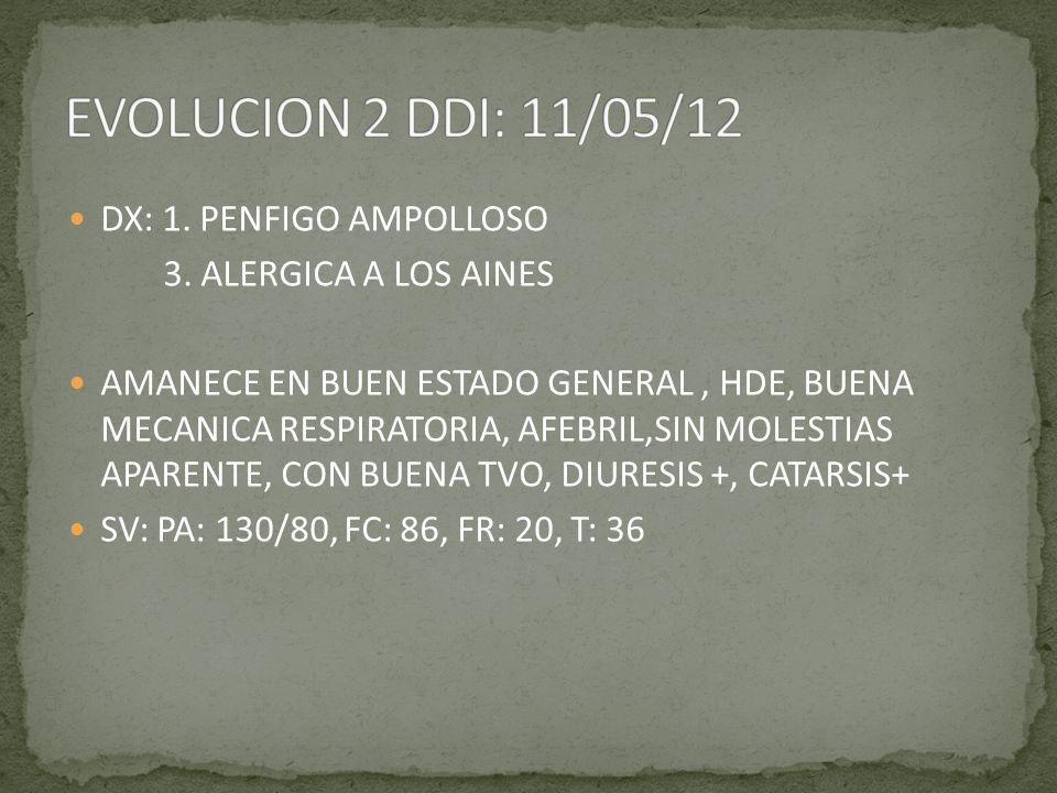DX: 1. PENFIGO AMPOLLOSO 3. ALERGICA A LOS AINES AMANECE EN BUEN ESTADO GENERAL, HDE, BUENA MECANICA RESPIRATORIA, AFEBRIL,SIN MOLESTIAS APARENTE, CON
