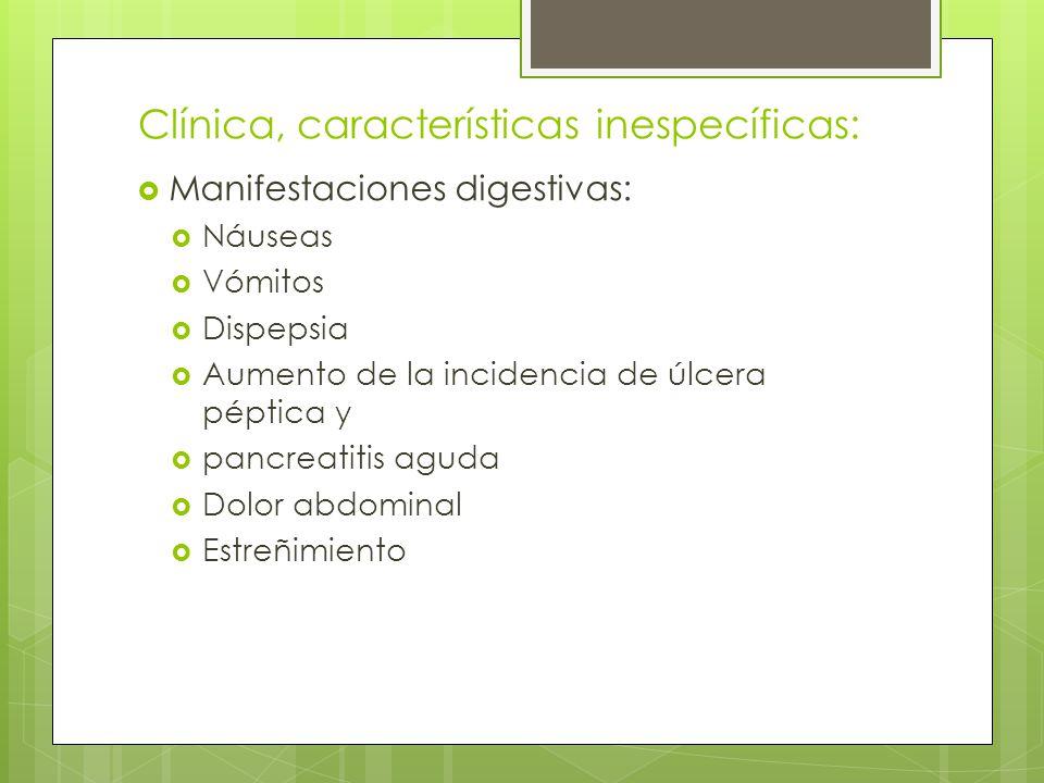 Clínica, características inespecíficas: Manifestaciones digestivas: Náuseas Vómitos Dispepsia Aumento de la incidencia de úlcera péptica y pancreatiti
