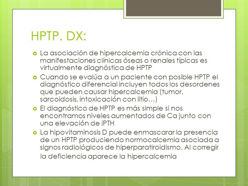 HPTP. DX: La asociación de hipercalcemia crónica con las manifestaciones clínicas óseas o renales típicas es virtualmente diagnóstica de HPTP Cuando s
