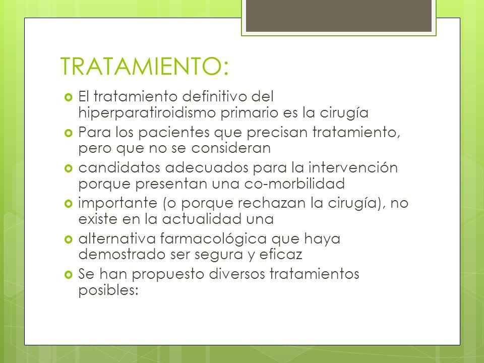 TRATAMIENTO: El tratamiento definitivo del hiperparatiroidismo primario es la cirugía Para los pacientes que precisan tratamiento, pero que no se cons