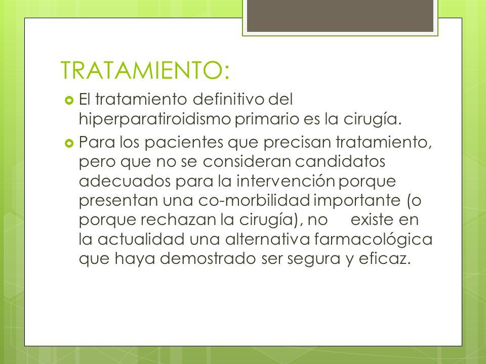 TRATAMIENTO: El tratamiento definitivo del hiperparatiroidismo primario es la cirugía. Para los pacientes que precisan tratamiento, pero que no se con