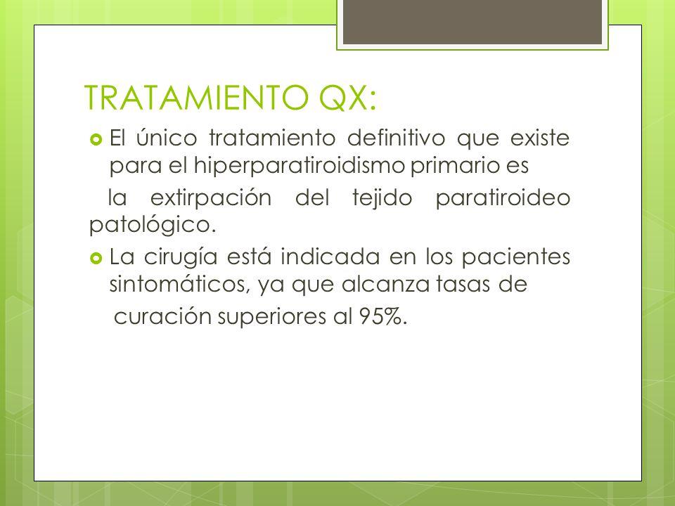 TRATAMIENTO QX: El único tratamiento definitivo que existe para el hiperparatiroidismo primario es la extirpación del tejido paratiroideo patológico.