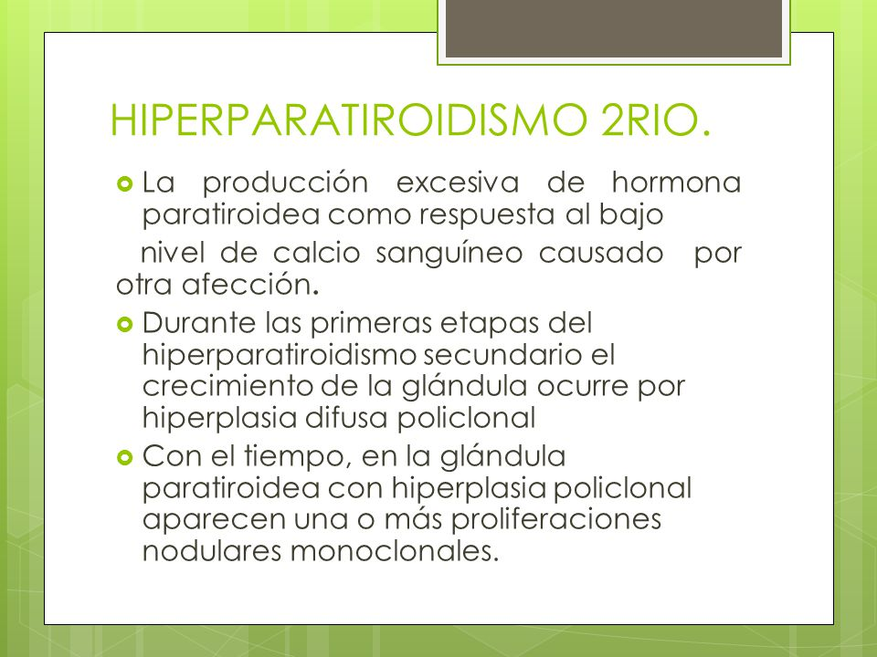 HIPERPARATIROIDISMO 2RIO. La producción excesiva de hormona paratiroidea como respuesta al bajo nivel de calcio sanguíneo causado por otra afección. D