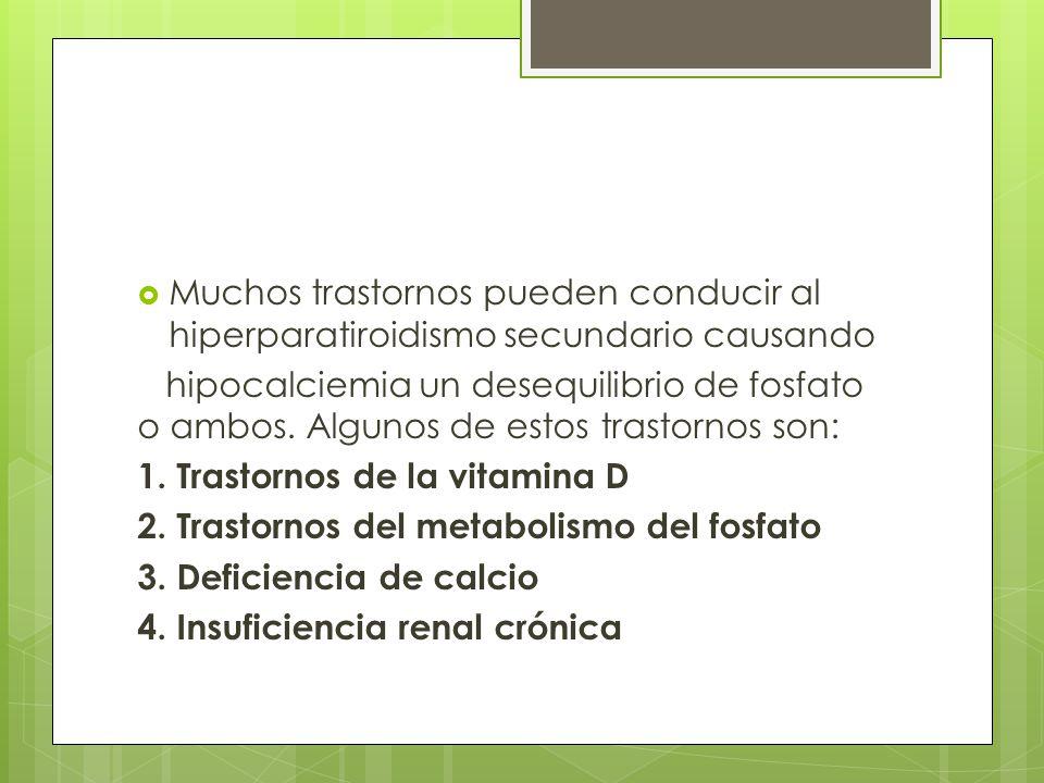 Muchos trastornos pueden conducir al hiperparatiroidismo secundario causando hipocalciemia un desequilibrio de fosfato o ambos. Algunos de estos trast