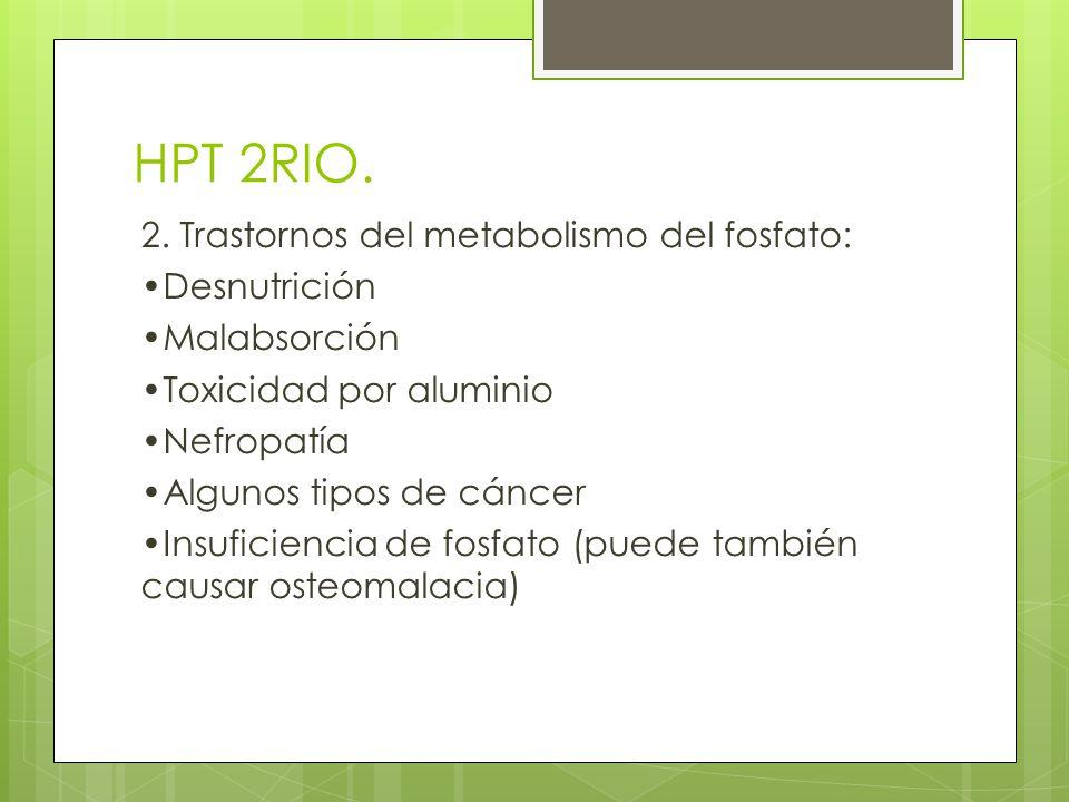 HPT 2RIO. 2. Trastornos del metabolismo del fosfato: Desnutrición Malabsorción Toxicidad por aluminio Nefropatía Algunos tipos de cáncer Insuficiencia