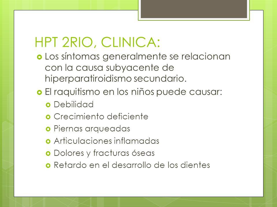 HPT 2RIO, CLINICA: Los síntomas generalmente se relacionan con la causa subyacente de hiperparatiroidismo secundario. El raquitismo en los niños puede