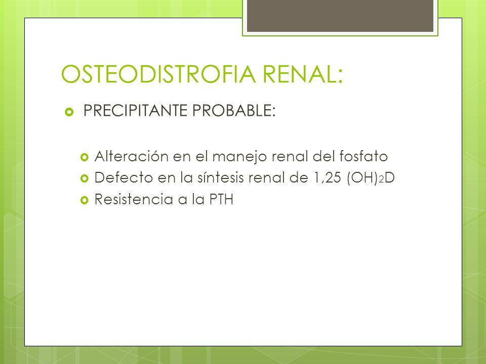OSTEODISTROFIA RENAL: PRECIPITANTE PROBABLE: Alteración en el manejo renal del fosfato Defecto en la síntesis renal de 1,25 (OH) 2 D Resistencia a la