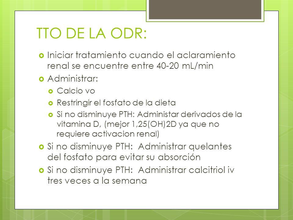 TTO DE LA ODR: Iniciar tratamiento cuando el aclaramiento renal se encuentre entre 40-20 mL/min Administrar: Calcio vo Restringir el fosfato de la die