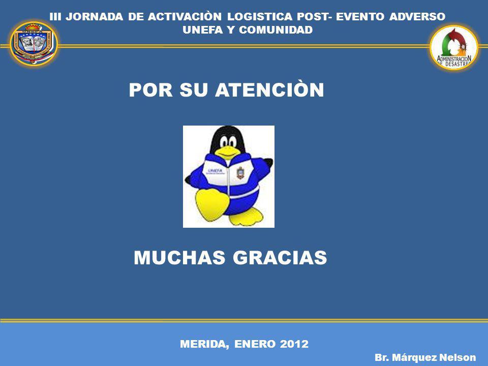 MERIDA, ENERO 2012 III JORNADA DE ACTIVACIÒN LOGISTICA POST- EVENTO ADVERSO UNEFA Y COMUNIDAD Br. Márquez Nelson POR SU ATENCIÒN MUCHAS GRACIAS