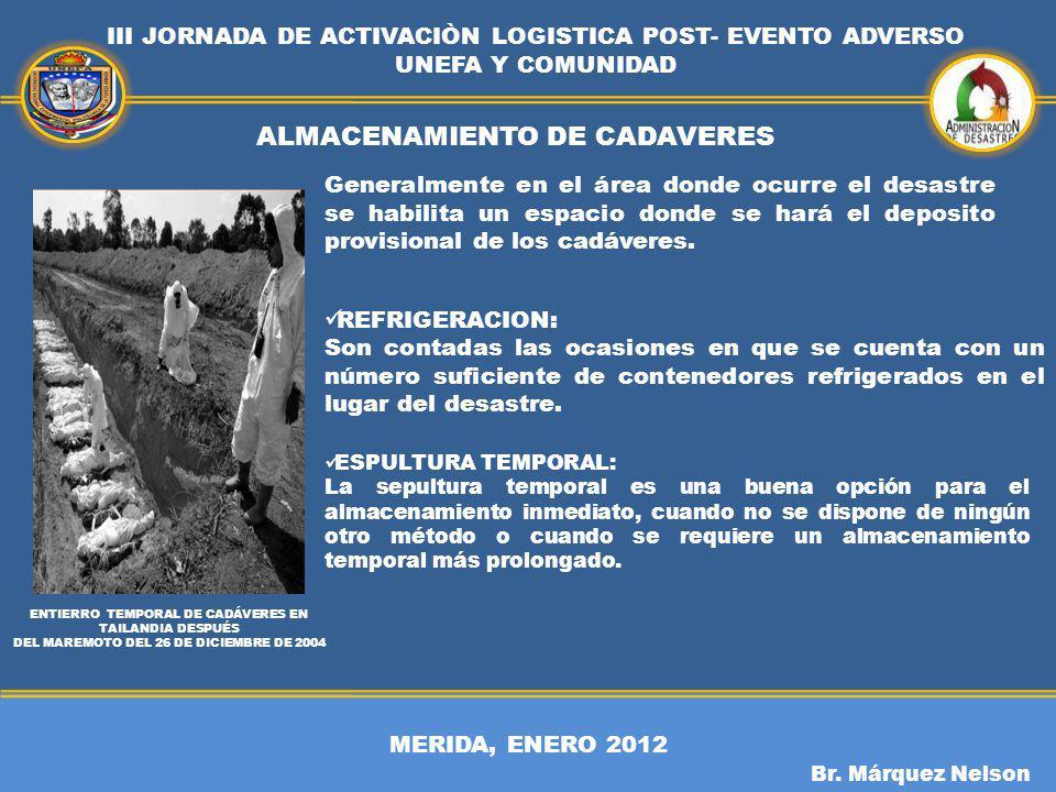 MERIDA, ENERO 2012 III JORNADA DE ACTIVACIÒN LOGISTICA POST- EVENTO ADVERSO UNEFA Y COMUNIDAD Br. Márquez Nelson ALMACENAMIENTO DE CADAVERES ENTIERRO