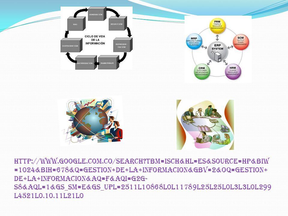 http://www.google.com.co/search tbm=isch&hl=es&source=hp&biw =1024&bih=678&q=gestion+de+la+informacion&gbv=2&oq=gestion+ de+la+informacion&aq=f&aqi=g2g- S8&aql=1&gs_sm=e&gs_upl=2511l10868l0l11789l25l25l0l3l3l0l299 l4521l0.10.11l21l0