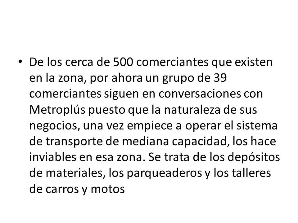De los cerca de 500 comerciantes que existen en la zona, por ahora un grupo de 39 comerciantes siguen en conversaciones con Metroplús puesto que la na