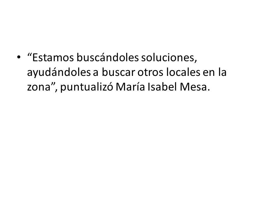 Estamos buscándoles soluciones, ayudándoles a buscar otros locales en la zona, puntualizó María Isabel Mesa.