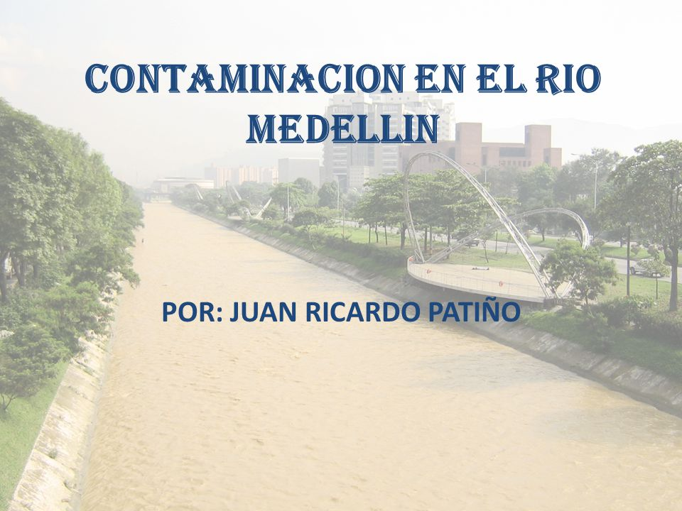 CONTAMINACION EN EL RIO MEDELLIN POR: JUAN RICARDO PATIÑO