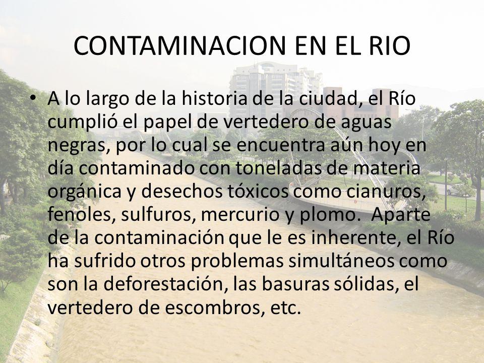 CONTAMINACION EN EL RIO A lo largo de la historia de la ciudad, el Río cumplió el papel de vertedero de aguas negras, por lo cual se encuentra aún hoy en día contaminado con toneladas de materia orgánica y desechos tóxicos como cianuros, fenoles, sulfuros, mercurio y plomo.