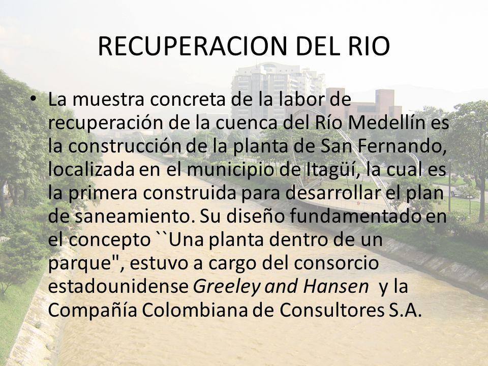 RECUPERACION DEL RIO La muestra concreta de la labor de recuperación de la cuenca del Río Medellín es la construcción de la planta de San Fernando, localizada en el municipio de Itagüí, la cual es la primera construida para desarrollar el plan de saneamiento.