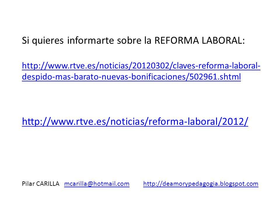 Si quieres informarte sobre la REFORMA LABORAL: http://www.rtve.es/noticias/20120302/claves-reforma-laboral- despido-mas-barato-nuevas-bonificaciones/502961.shtml http://www.rtve.es/noticias/reforma-laboral/2012/ Pilar CARILLA mcarilla@hotmail.com http://deamorypedagogia.blogspot.commcarilla@hotmail.comhttp://deamorypedagogia.blogspot.com