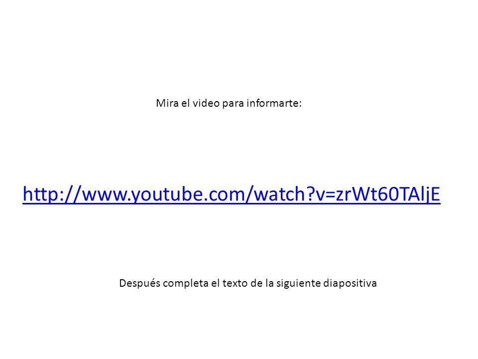 http://www.youtube.com/watch v=zrWt60TAljE Mira el video para informarte: Después completa el texto de la siguiente diapositiva