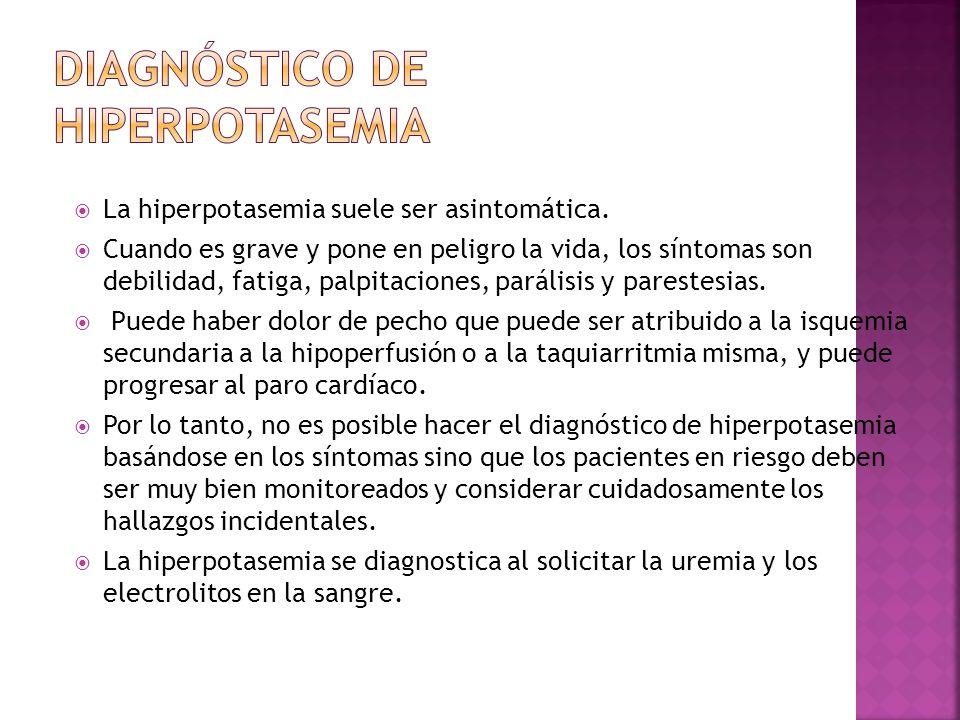 La hiperpotasemia suele ser asintomática. Cuando es grave y pone en peligro la vida, los síntomas son debilidad, fatiga, palpitaciones, parálisis y pa