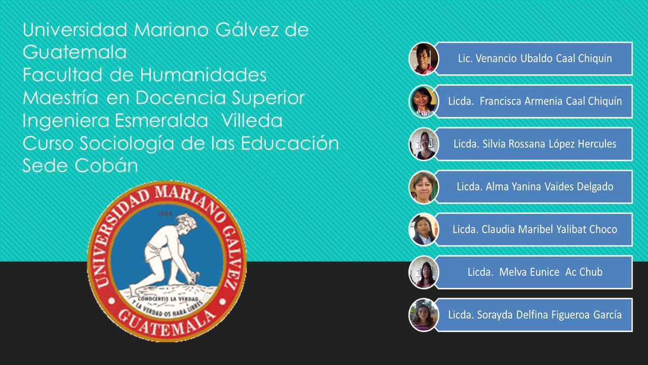 Universidad Mariano Gálvez de Guatemala Facultad de Humanidades Maestría en Docencia Superior Ingeniera Esmeralda Villeda Curso Sociología de las Educ