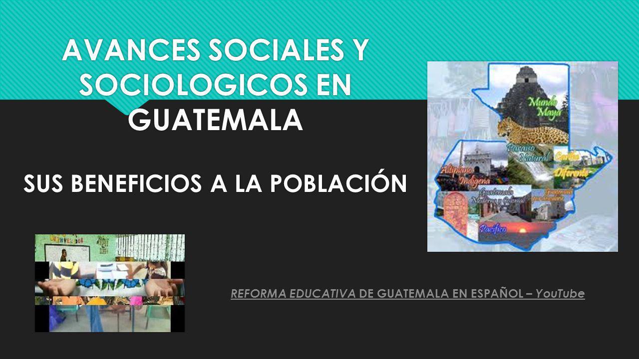 AVANCES SOCIALES Y SOCIOLOGICOS EN GUATEMALA SUS BENEFICIOS A LA POBLACIÓN REFORMA EDUCATIVA DE GUATEMALA EN ESPAÑOL – YouTube