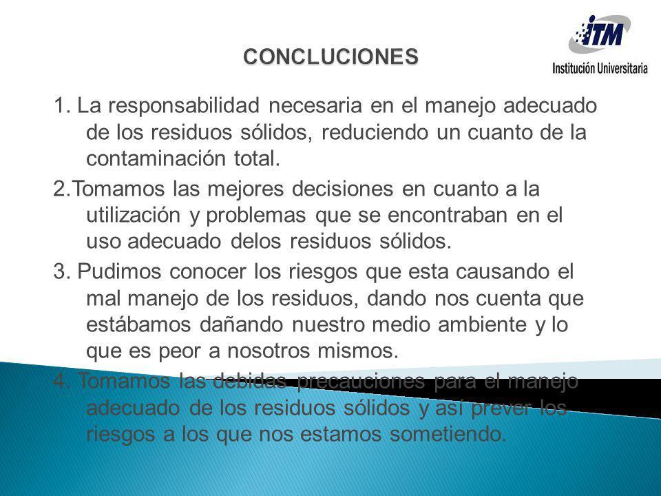 1. La responsabilidad necesaria en el manejo adecuado de los residuos sólidos, reduciendo un cuanto de la contaminación total. 2.Tomamos las mejores d