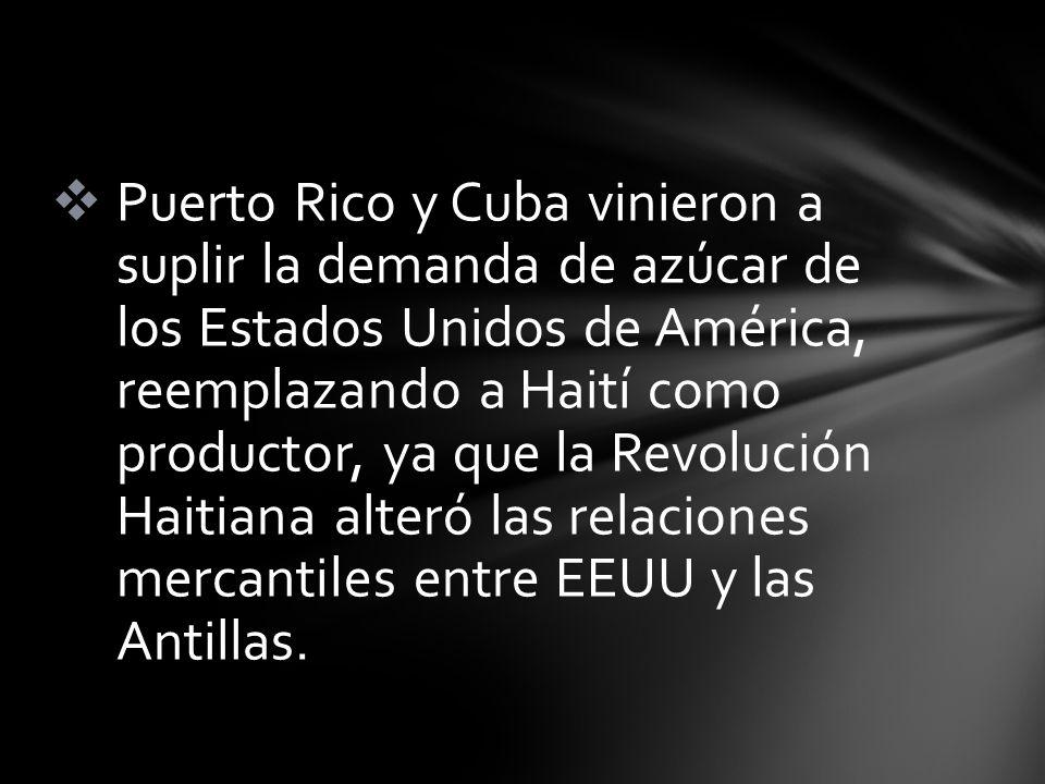 Puerto Rico y Cuba vinieron a suplir la demanda de azúcar de los Estados Unidos de América, reemplazando a Haití como productor, ya que la Revolución