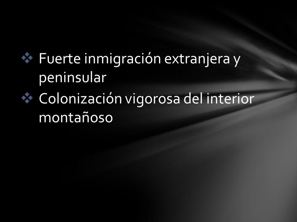 Fuerte inmigración extranjera y peninsular Colonización vigorosa del interior montañoso