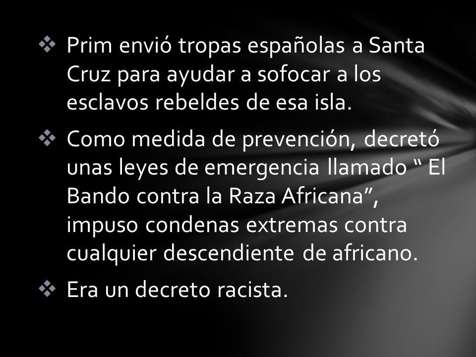 Prim envió tropas españolas a Santa Cruz para ayudar a sofocar a los esclavos rebeldes de esa isla. Como medida de prevención, decretó unas leyes de e