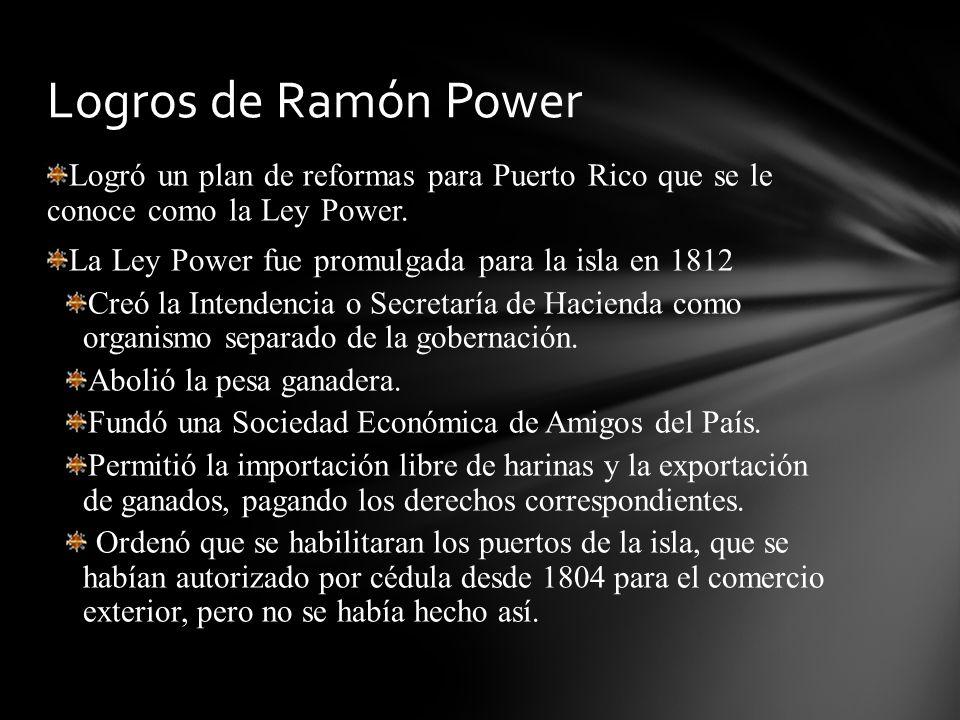 Logró un plan de reformas para Puerto Rico que se le conoce como la Ley Power. La Ley Power fue promulgada para la isla en 1812 Creó la Intendencia o
