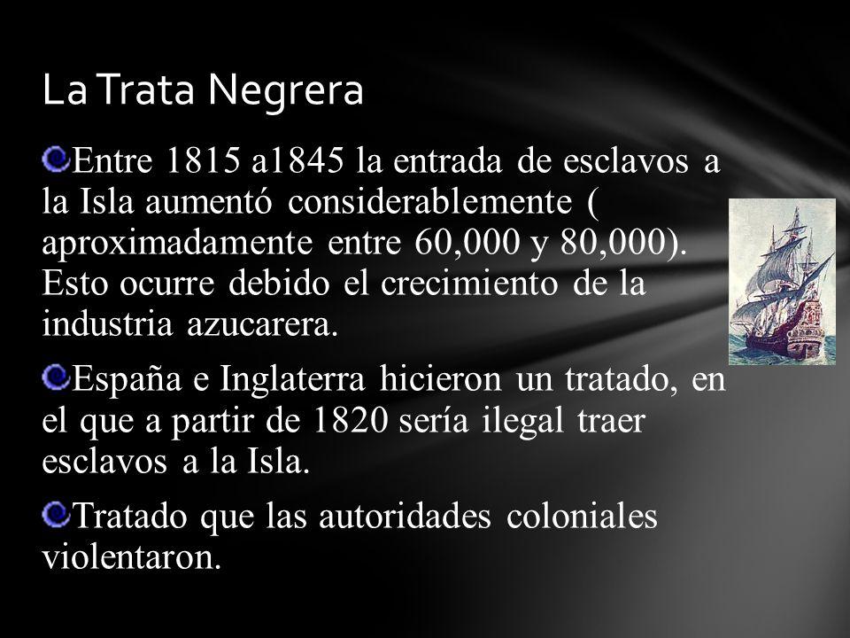 Entre 1815 a1845 la entrada de esclavos a la Isla aumentó considerablemente ( aproximadamente entre 60,000 y 80,000). Esto ocurre debido el crecimient
