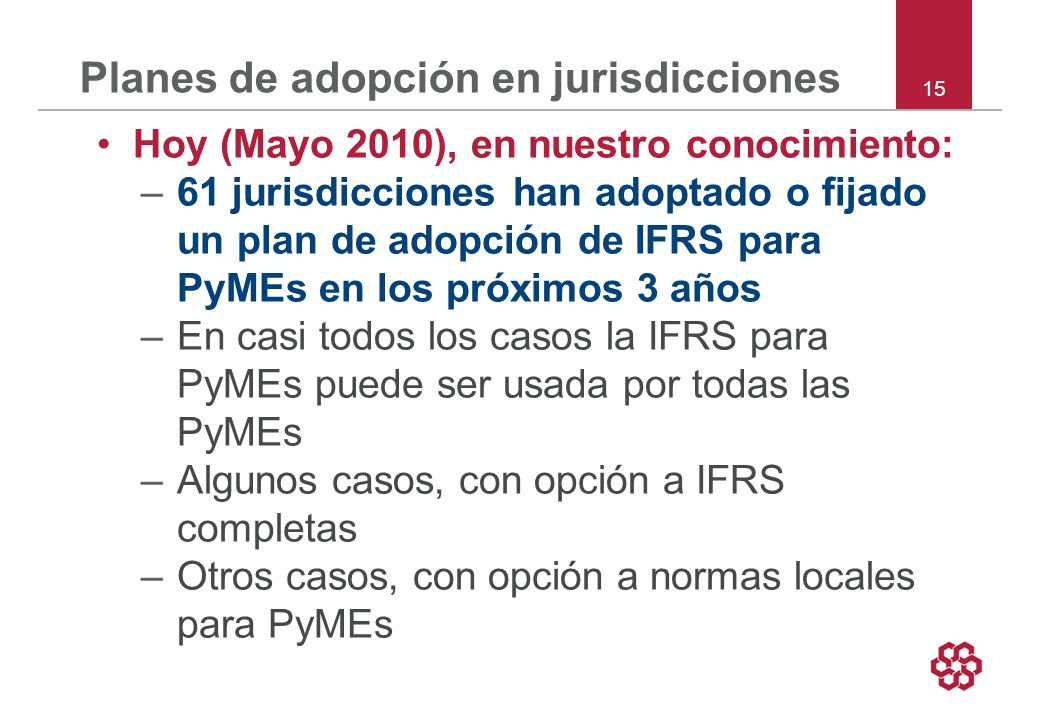 15 Planes de adopción en jurisdicciones Hoy (Mayo 2010), en nuestro conocimiento: –61 jurisdicciones han adoptado o fijado un plan de adopción de IFRS para PyMEs en los próximos 3 años –En casi todos los casos la IFRS para PyMEs puede ser usada por todas las PyMEs –Algunos casos, con opción a IFRS completas –Otros casos, con opción a normas locales para PyMEs