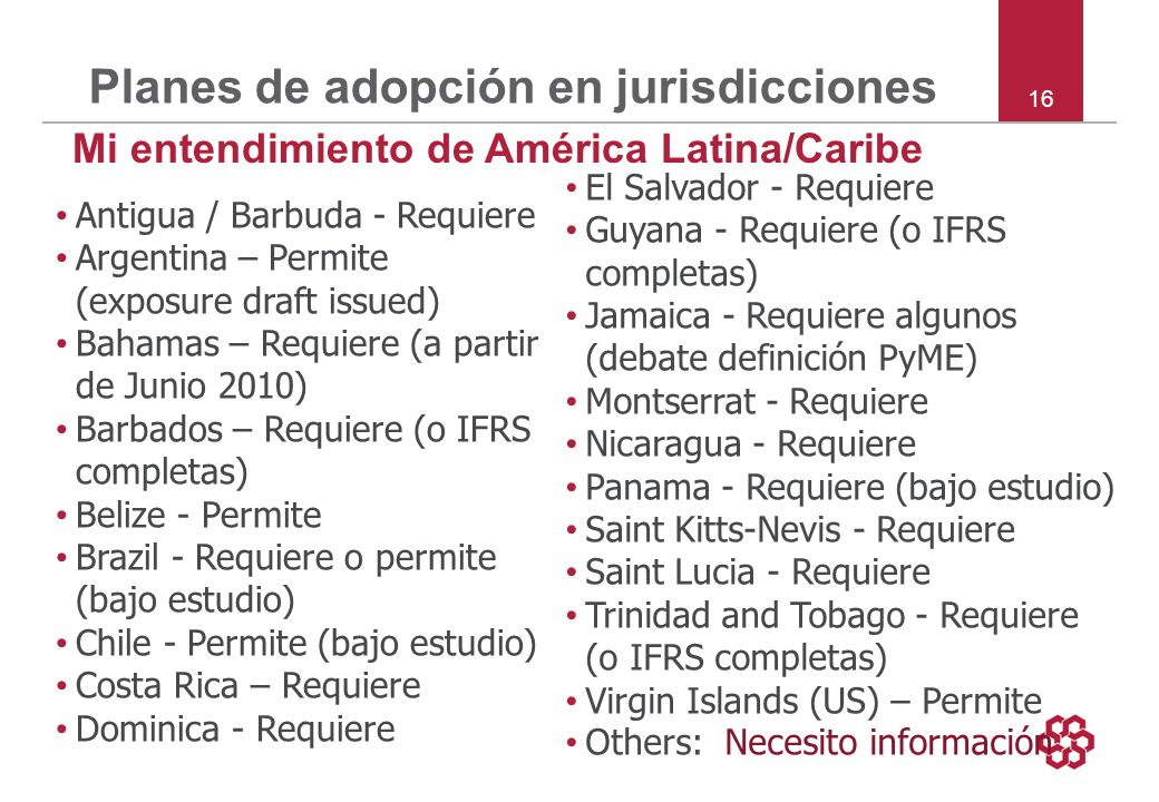 16 Planes de adopción en jurisdicciones Mi entendimiento de América Latina/Caribe Antigua / Barbuda - Requiere Argentina – Permite (exposure draft issued) Bahamas – Requiere (a partir de Junio 2010) Barbados – Requiere (o IFRS completas) Belize - Permite Brazil - Requiere o permite (bajo estudio) Chile - Permite (bajo estudio) Costa Rica – Requiere Dominica - Requiere El Salvador - Requiere Guyana - Requiere (o IFRS completas) Jamaica - Requiere algunos (debate definición PyME) Montserrat - Requiere Nicaragua - Requiere Panama - Requiere (bajo estudio) Saint Kitts-Nevis - Requiere Saint Lucia - Requiere Trinidad and Tobago - Requiere (o IFRS completas) Virgin Islands (US) – Permite Others: Necesito información