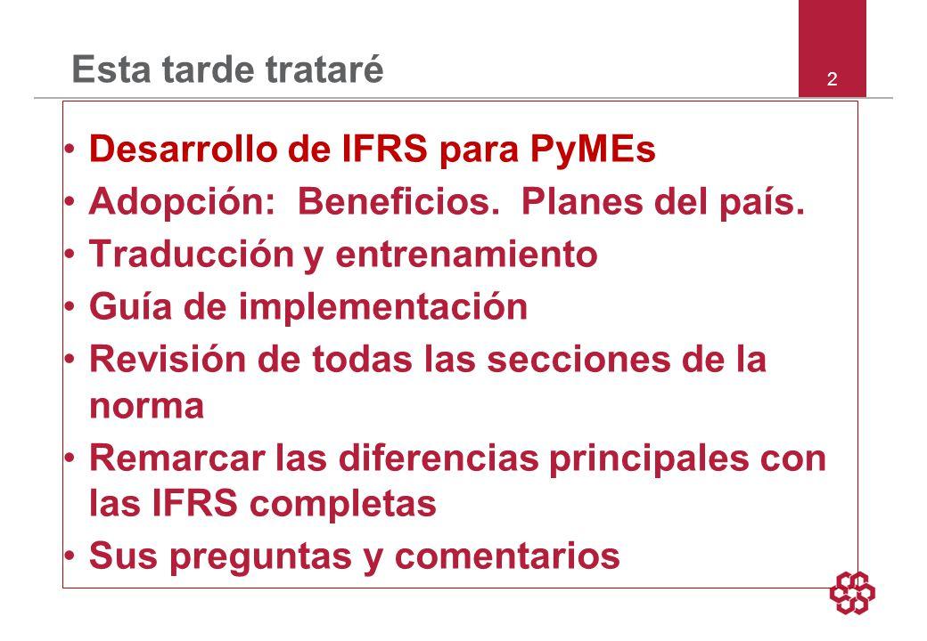 13 Apoyo Edición de prensa del Banco Mundial Julio de 2009: La IFRS para PyMEs provee un valioso marco de referencia para reportes financieros para pequeñas entidades que es más sensible al tamaño y propiedad de sus operaciones, y debería ayudar a mejorar el acceso a financiamiento.