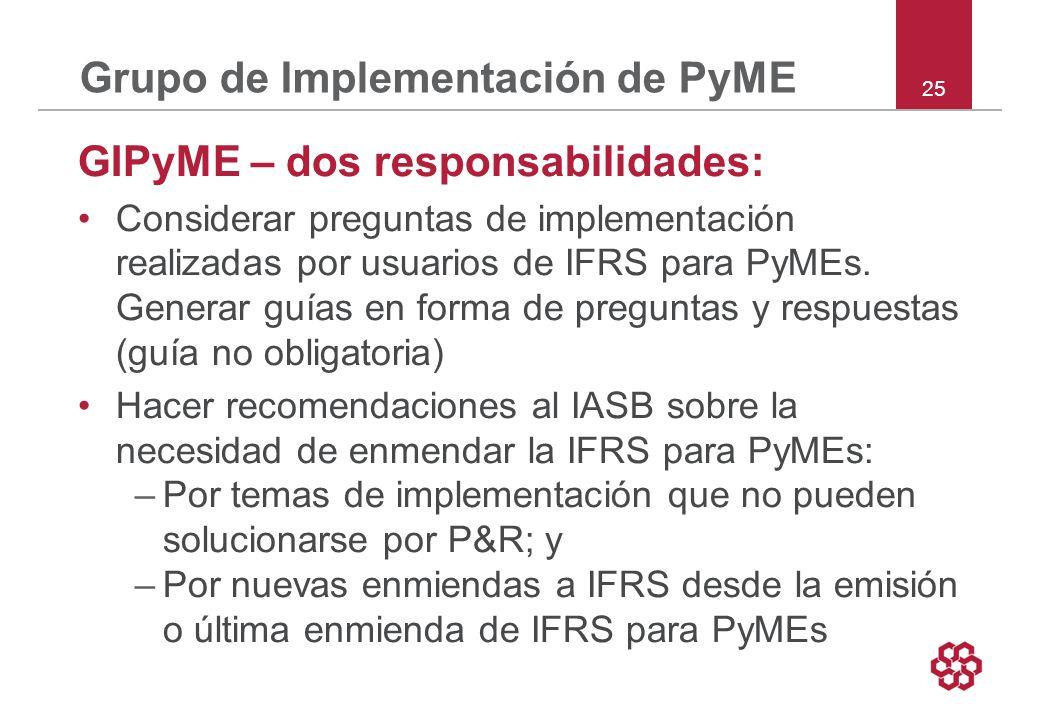 25 Grupo de Implementación de PyME GIPyME – dos responsabilidades: Considerar preguntas de implementación realizadas por usuarios de IFRS para PyMEs.