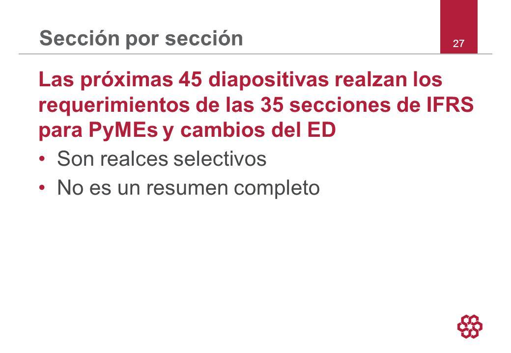 27 Sección por sección Las próximas 45 diapositivas realzan los requerimientos de las 35 secciones de IFRS para PyMEs y cambios del ED Son realces selectivos No es un resumen completo