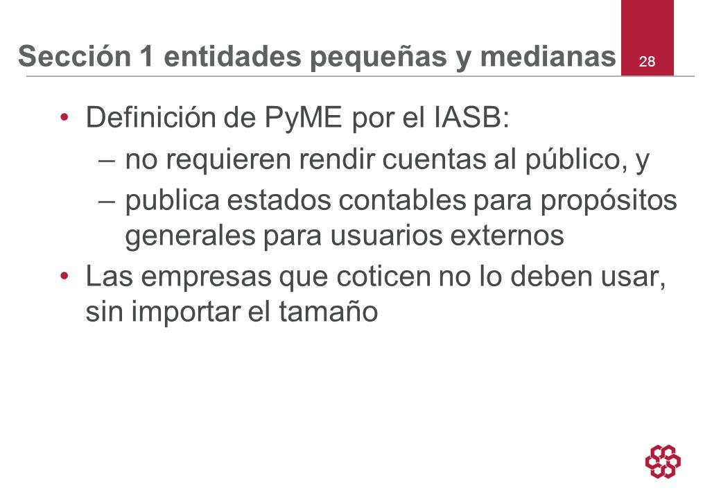 28 Sección 1 entidades pequeñas y medianas Definición de PyME por el IASB: –no requieren rendir cuentas al público, y –publica estados contables para propósitos generales para usuarios externos Las empresas que coticen no lo deben usar, sin importar el tamaño