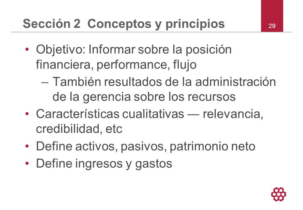29 Sección 2 Conceptos y principios Objetivo: Informar sobre la posición financiera, performance, flujo –También resultados de la administración de la gerencia sobre los recursos Características cualitativas relevancia, credibilidad, etc Define activos, pasivos, patrimonio neto Define ingresos y gastos