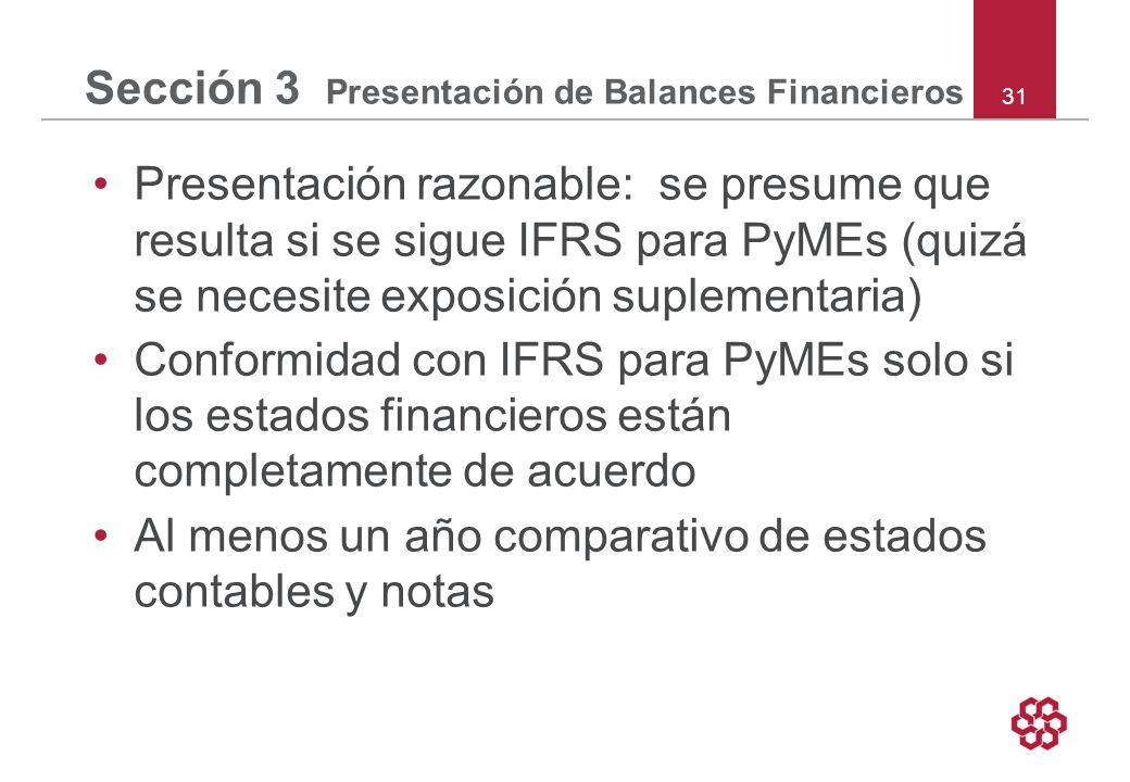 31 Sección 3 Presentación de Balances Financieros Presentación razonable: se presume que resulta si se sigue IFRS para PyMEs (quizá se necesite exposición suplementaria) Conformidad con IFRS para PyMEs solo si los estados financieros están completamente de acuerdo Al menos un año comparativo de estados contables y notas