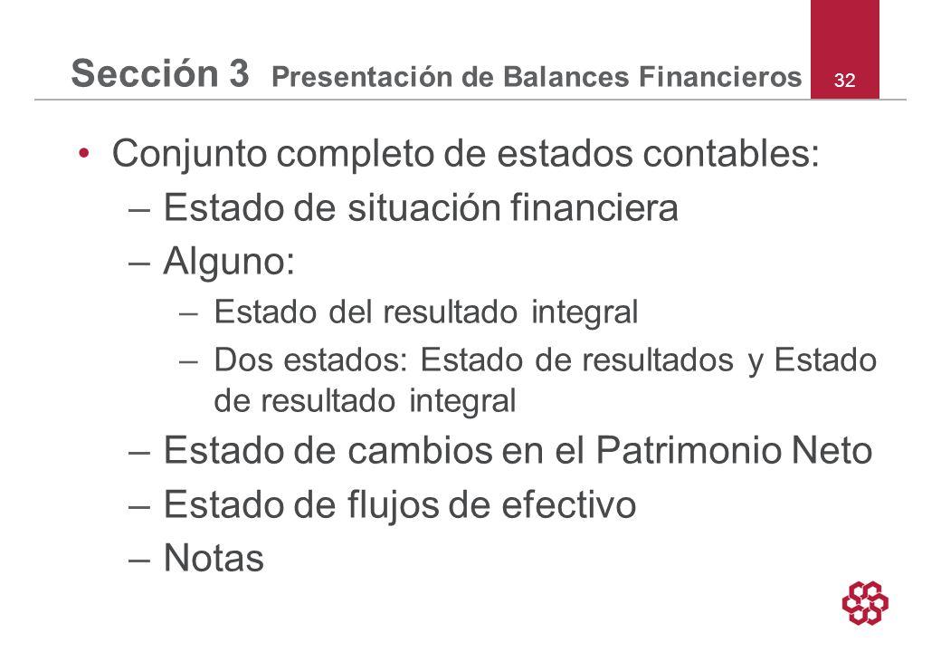 32 Sección 3 Presentación de Balances Financieros Conjunto completo de estados contables: –Estado de situación financiera –Alguno: –Estado del resultado integral –Dos estados: Estado de resultados y Estado de resultado integral –Estado de cambios en el Patrimonio Neto –Estado de flujos de efectivo –Notas