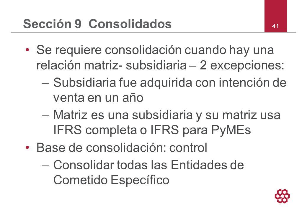 41 Sección 9 Consolidados Se requiere consolidación cuando hay una relación matriz- subsidiaria – 2 excepciones: –Subsidiaria fue adquirida con intención de venta en un año –Matriz es una subsidiaria y su matriz usa IFRS completa o IFRS para PyMEs Base de consolidación: control –Consolidar todas las Entidades de Cometido Específico