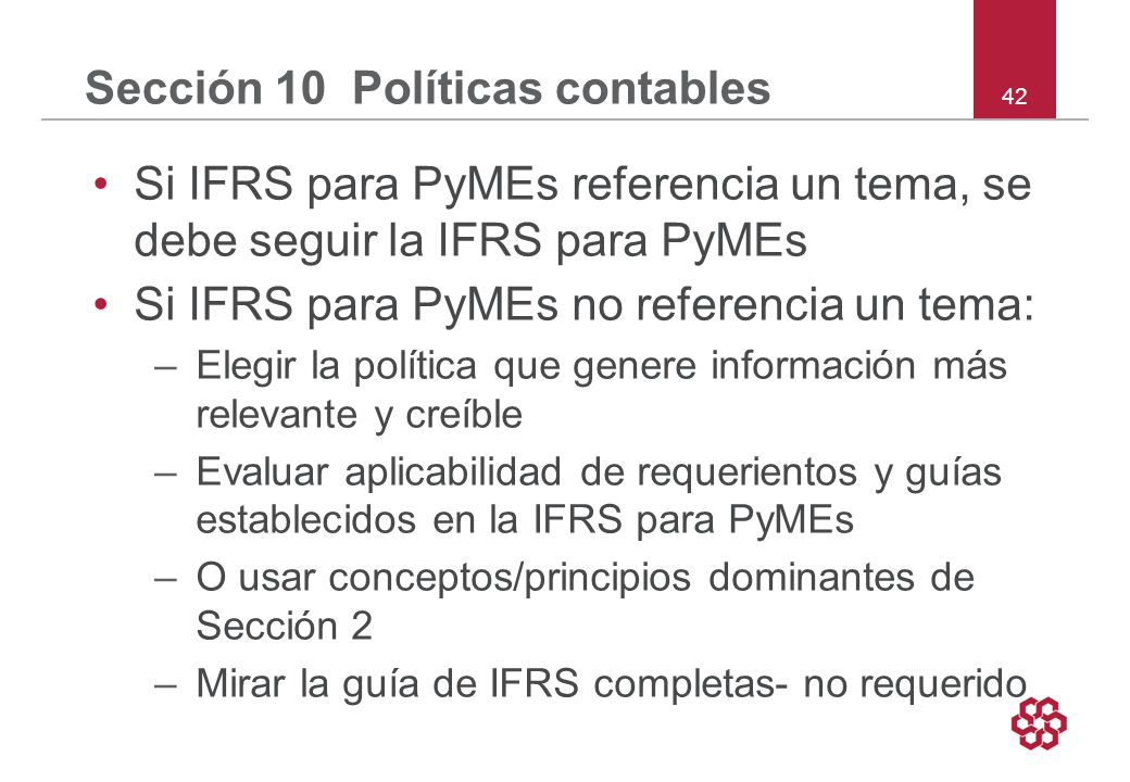 42 Sección 10 Políticas contables Si IFRS para PyMEs referencia un tema, se debe seguir la IFRS para PyMEs Si IFRS para PyMEs no referencia un tema: –Elegir la política que genere información más relevante y creíble –Evaluar aplicabilidad de requerientos y guías establecidos en la IFRS para PyMEs –O usar conceptos/principios dominantes de Sección 2 –Mirar la guía de IFRS completas- no requerido