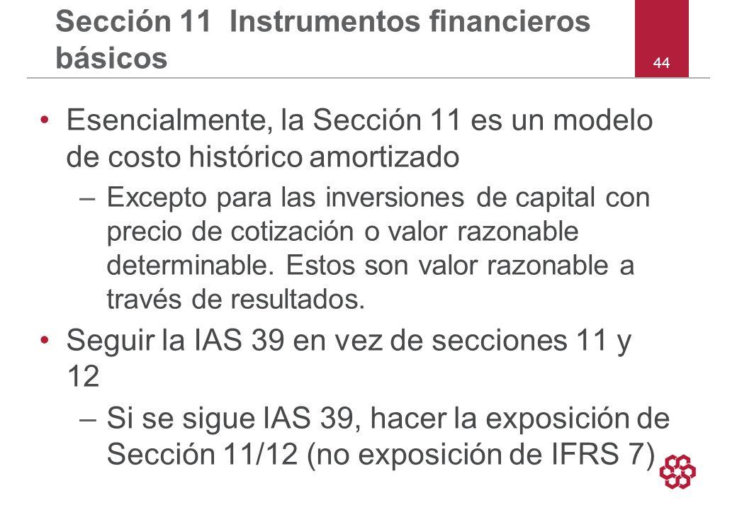 44 Sección 11 Instrumentos financieros básicos Esencialmente, la Sección 11 es un modelo de costo histórico amortizado –Excepto para las inversiones de capital con precio de cotización o valor razonable determinable.