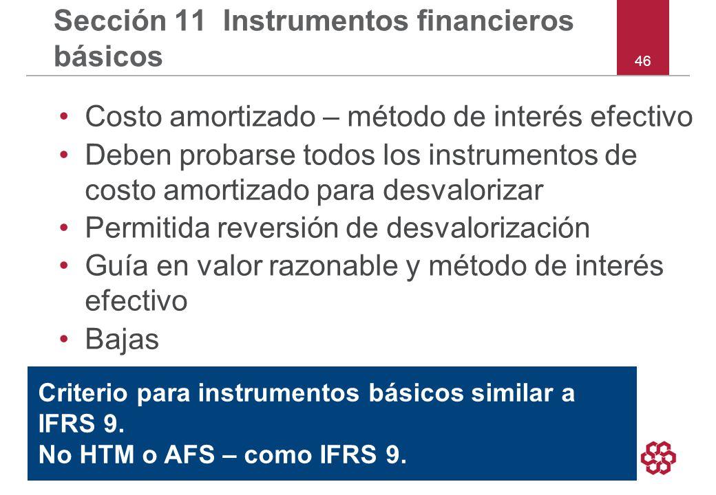 46 Sección 11 Instrumentos financieros básicos Costo amortizado – método de interés efectivo Deben probarse todos los instrumentos de costo amortizado para desvalorizar Permitida reversión de desvalorización Guía en valor razonable y método de interés efectivo Bajas Criterio para instrumentos básicos similar a IFRS 9.