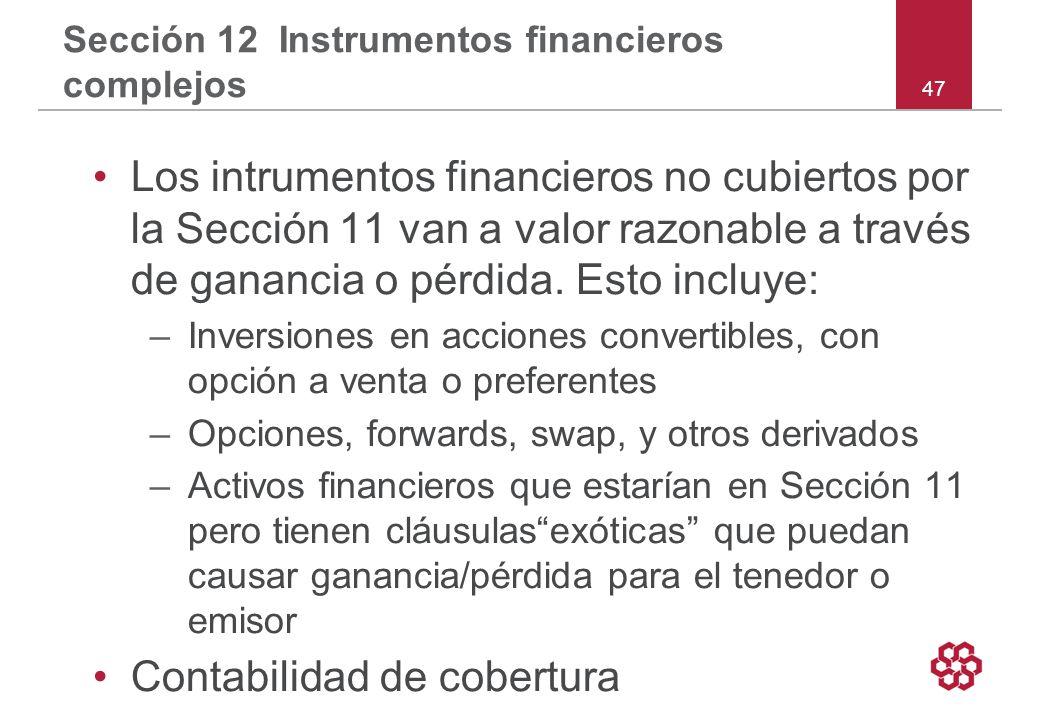 47 Sección 12 Instrumentos financieros complejos Los intrumentos financieros no cubiertos por la Sección 11 van a valor razonable a través de ganancia o pérdida.