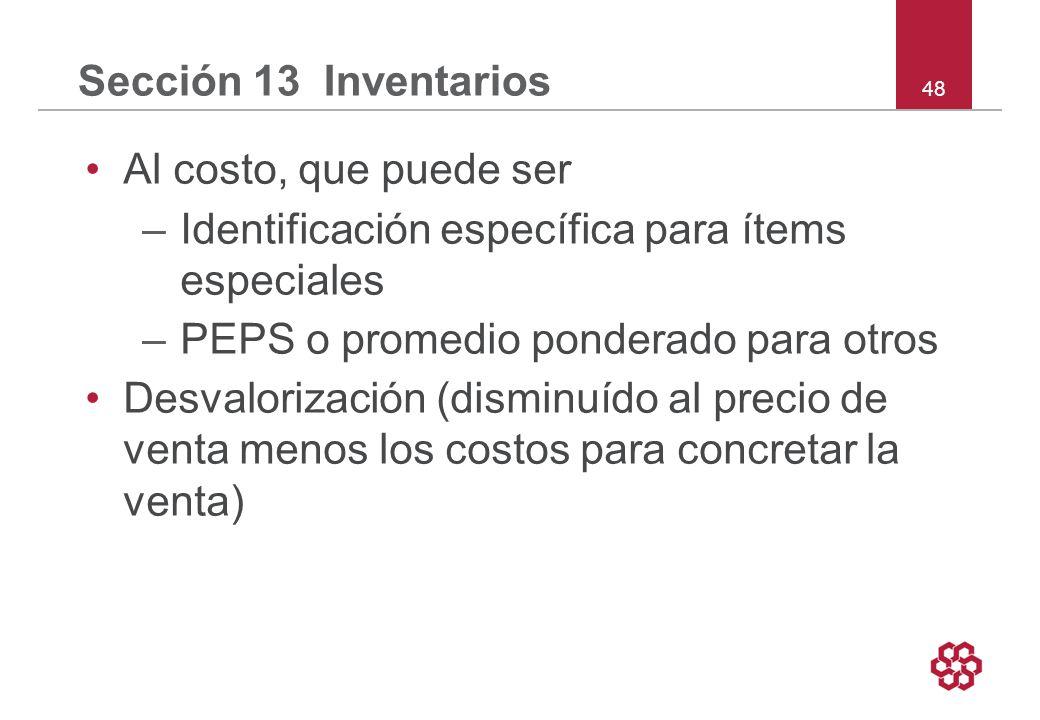 48 Sección 13 Inventarios Al costo, que puede ser –Identificación específica para ítems especiales –PEPS o promedio ponderado para otros Desvalorización (disminuído al precio de venta menos los costos para concretar la venta)