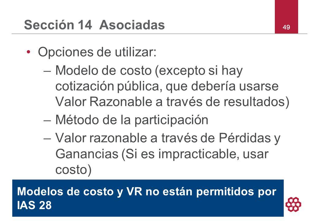 49 Sección 14 Asociadas Opciones de utilizar: –Modelo de costo (excepto si hay cotización pública, que debería usarse Valor Razonable a través de resultados) –Método de la participación –Valor razonable a través de Pérdidas y Ganancias (Si es impracticable, usar costo) Modelos de costo y VR no están permitidos por IAS 28