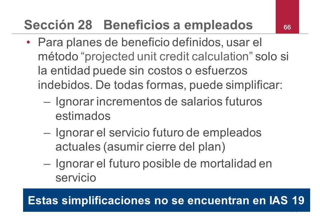 66 Sección 28 Beneficios a empleados Para planes de beneficio definidos, usar el método projected unit credit calculation solo si la entidad puede sin costos o esfuerzos indebidos.