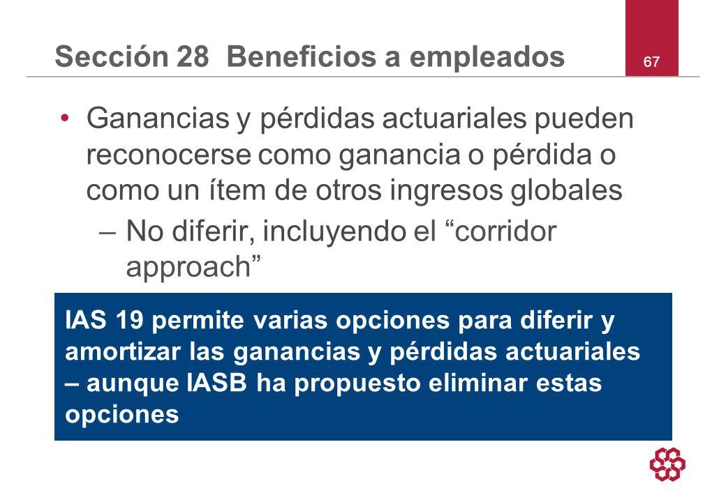 67 Sección 28 Beneficios a empleados Ganancias y pérdidas actuariales pueden reconocerse como ganancia o pérdida o como un ítem de otros ingresos globales –No diferir, incluyendo el corridor approach –2 IAS 19 permite varias opciones para diferir y amortizar las ganancias y pérdidas actuariales – aunque IASB ha propuesto eliminar estas opciones