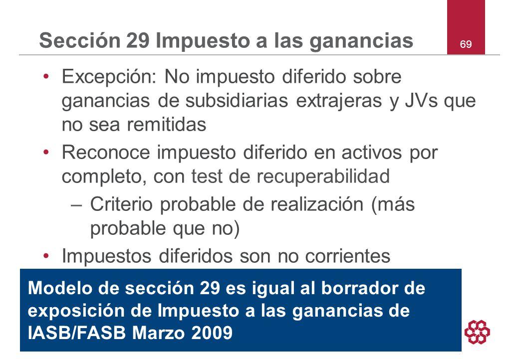 69 Sección 29 Impuesto a las ganancias Excepción: No impuesto diferido sobre ganancias de subsidiarias extrajeras y JVs que no sea remitidas Reconoce impuesto diferido en activos por completo, con test de recuperabilidad –Criterio probable de realización (más probable que no) Impuestos diferidos son no corrientes Modelo de sección 29 es igual al borrador de exposición de Impuesto a las ganancias de IASB/FASB Marzo 2009